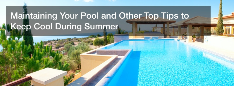 Maintaining Your Pool and Other Top Tips to Keep Cool During Summer